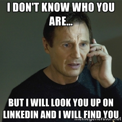Liam Neeson in Taken Meme: I don't know who you are...but I will look you up on LinkedIn and I will find you